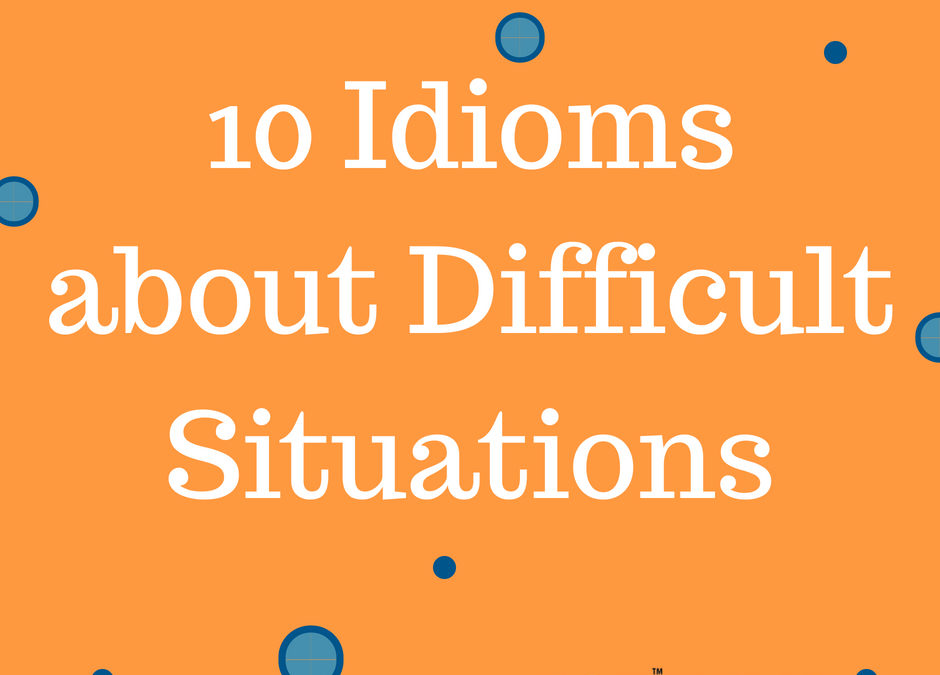 10 Idioms for Difficult Situations