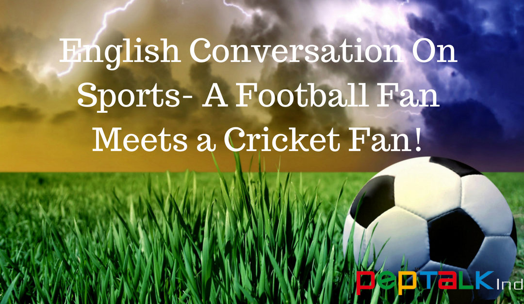 English Conversation About Sports- When a Cricket Fan Meets a Football Fan!