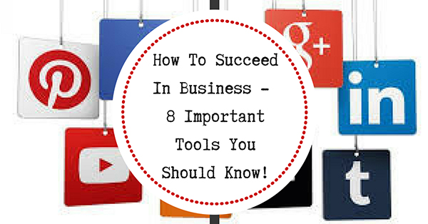 How To Succeed In Business – 8 Important Tools To Get You Through